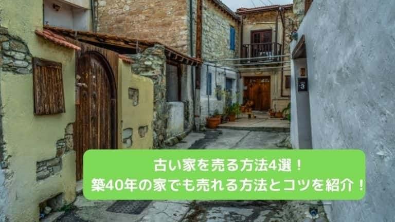 古い家を売る方法4選!築40年の古家でも売れる方法とコツを紹介!