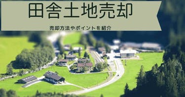 【田舎の土地売却】売却のポイント、農地・山林・空き家はどう売る?