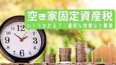 空き家の固定資産税が6倍⁉いくらかかるのか・適切な対策など解説