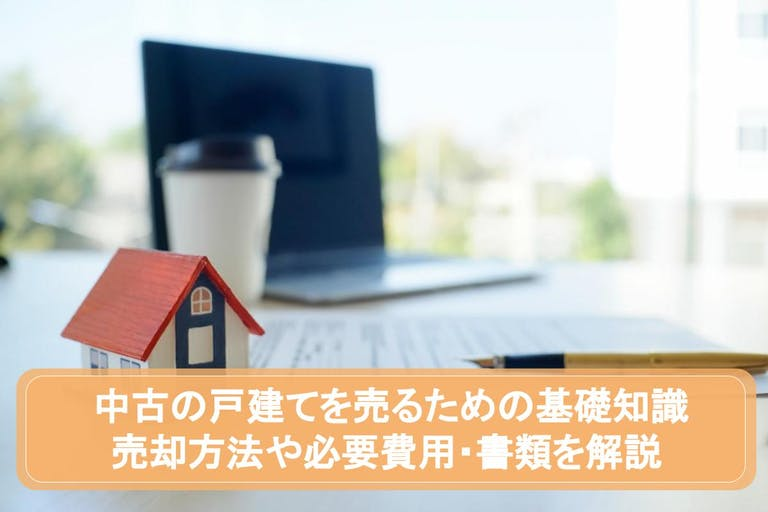 中古の戸建てを売るための基礎知識|売却方法や必要費用・書類を解説