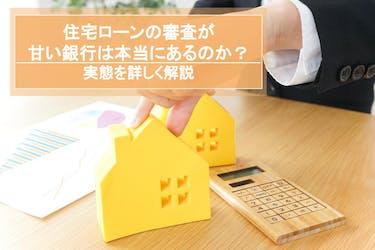 住宅ローンの審査が甘い銀行は本当にあるのか|実態を詳しく解説